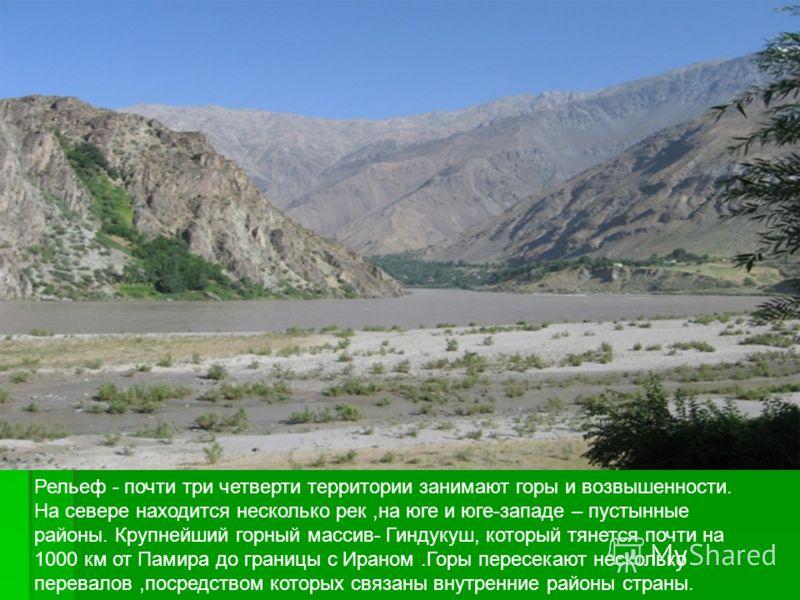 Рельеф - почти три четверти территории занимают горы и возвышенности. На севере находится несколько рек,на юге и юге-западе – пустынные районы. Крупнейший горный массив- Гиндукуш, который тянется почти на 1000 км от Памира до границы с Ираном.Горы пе
