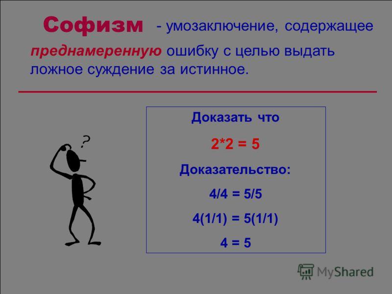 Софизм преднамеренную ошибку с целью выдать ложное суждение за истинное. Доказать что 2*2 = 5 Доказательство: 4/4 = 5/5 4(1/1) = 5(1/1) 4 = 5 - умозаключение, содержащее