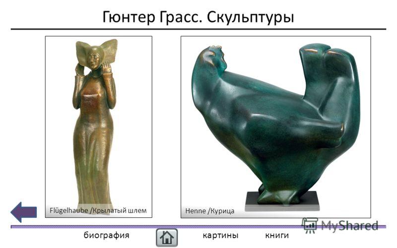 Гюнтер Грасс. Скульптуры биографиякартиныкниги Flügelhaube /Крылатый шлем Henne /Курица
