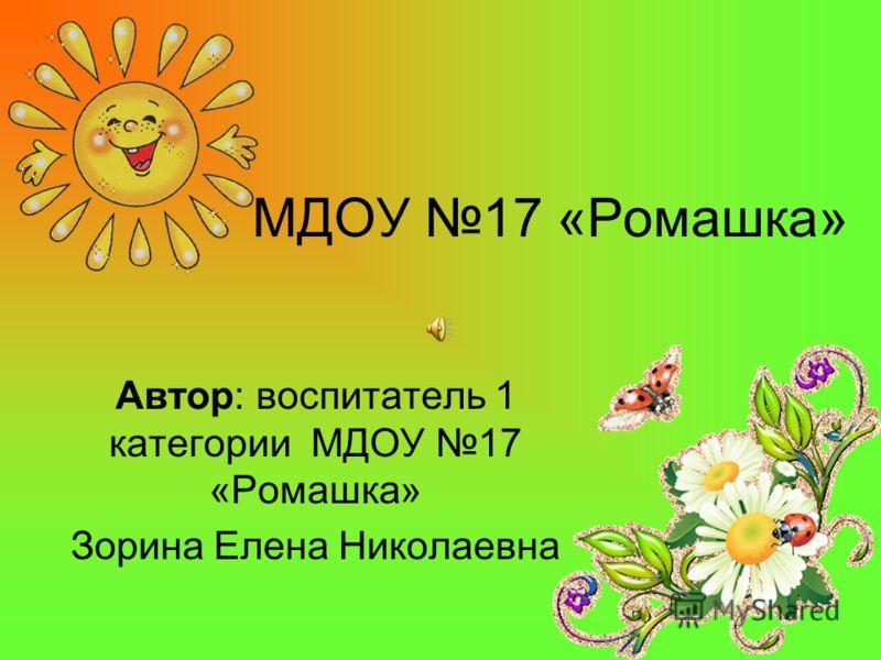 МДОУ 17 «Ромашка» Автор: воспитатель 1 категории МДОУ 17 «Ромашка» Зорина Елена Николаевна
