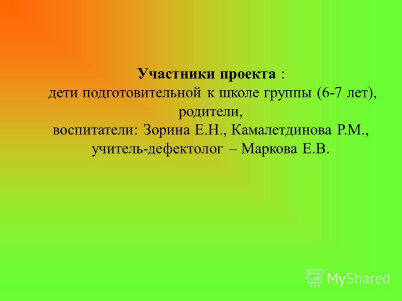 Участники проекта : дети подготовительной к школе группы (6-7 лет), родители, воспитатели: Зорина Е.Н., Камалетдинова Р.М., учитель-дефектолог – Маркова Е.В.