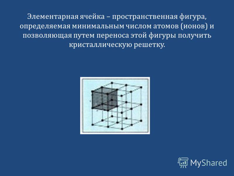 Элементарная ячейка – пространственная фигура, определяемая минимальным числом атомов (ионов) и позволяющая путем переноса этой фигуры получить кристаллическую решетку.