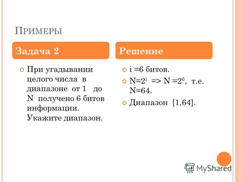 П РИМЕРЫ При угадывании целого числа в диапазоне от 1 до N получено 6 битов информации. Укажите диапазон. i =6 битов. N=2 i => N =2 6, т.е. N=64. Диапазон [1,64]. Задача 2Решение