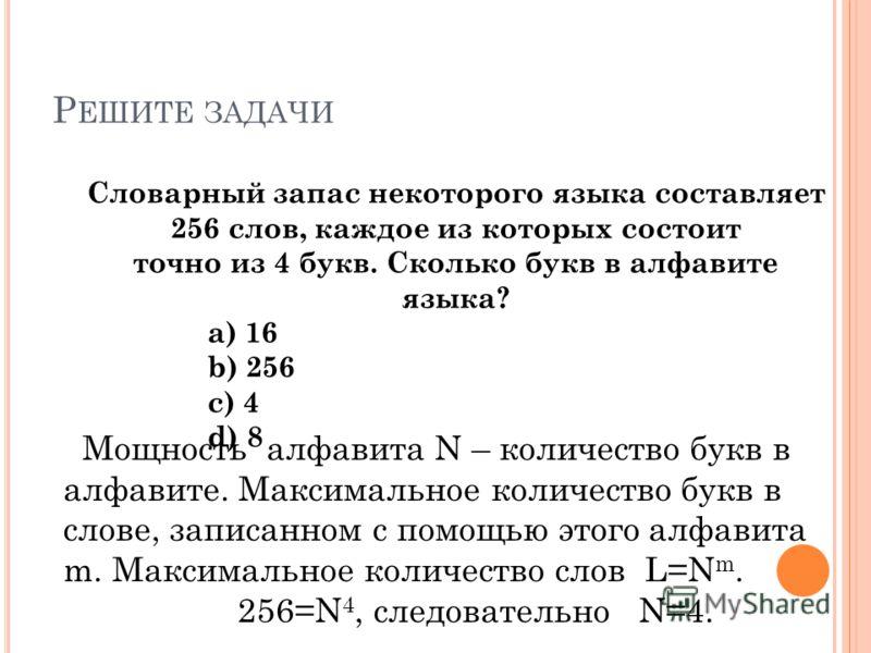 Р ЕШИТЕ ЗАДАЧИ Мощность алфавита N – количество букв в алфавите. Максимальное количество букв в слове, записанном с помощью этого алфавита m. Максимальное количество слов L=N m. 256=N 4, следовательно N=4. Словарный запас некоторого языка составляет