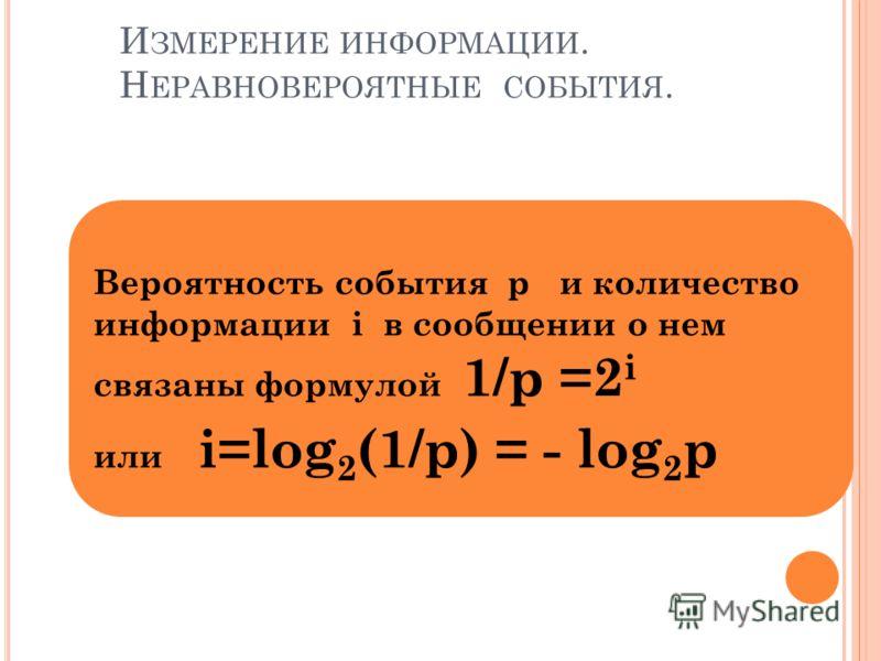 И ЗМЕРЕНИЕ ИНФОРМАЦИИ. Н ЕРАВНОВЕРОЯТНЫЕ СОБЫТИЯ. Вероятность события p и количество информации i в сообщении о нем связаны формулой 1/p =2 i или i=log 2 (1/p) = - log 2 p