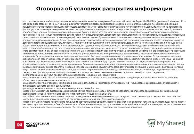 9 Оговорка об условиях раскрытия информации Настоящая презентация была подготовлена и выпущена Открытым акционерным обществом «Московская Биржа ММВБ-РТС» (далее – «Компания»). Если нет какой-либо оговорки об ином, то Компания считается источником все