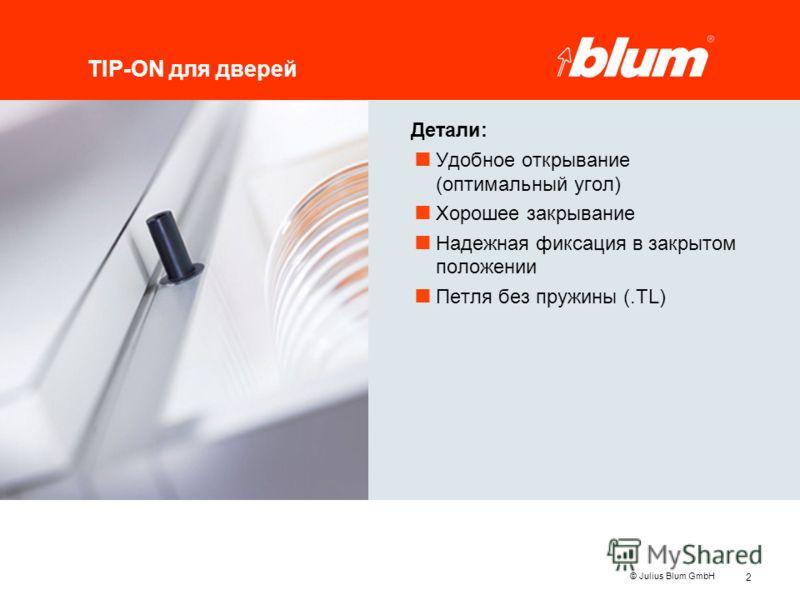 2 © Julius Blum GmbH TIP-ON для дверей Детали: Удобное открывание (оптимальный угол) Хорошее закрывание Надежная фиксация в закрытом положении Петля без пружины (.TL)