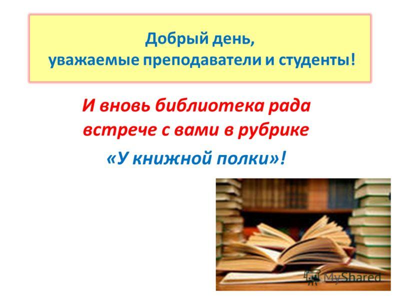 Добрый день, уважаемые преподаватели и студенты! И вновь библиотека рада встрече с вами в рубрике «У книжной полки»!