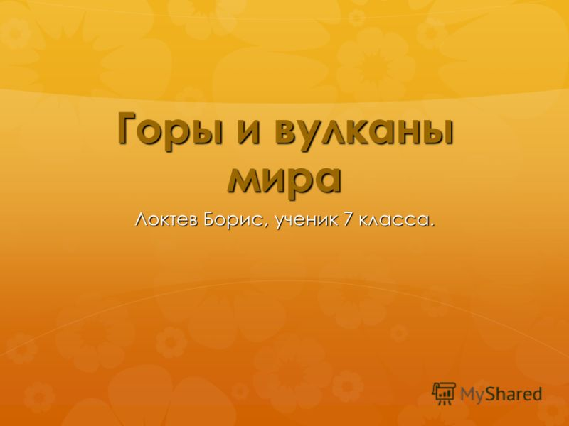 Горы и вулканы мира Локтев Борис, ученик 7 класса.