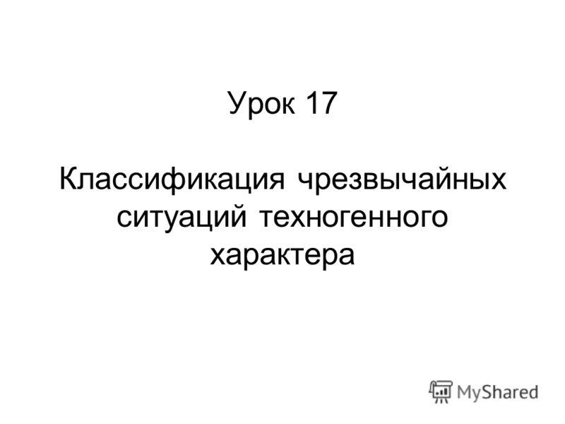 Урок 17 Классификация чрезвычайных ситуаций техногенного характера