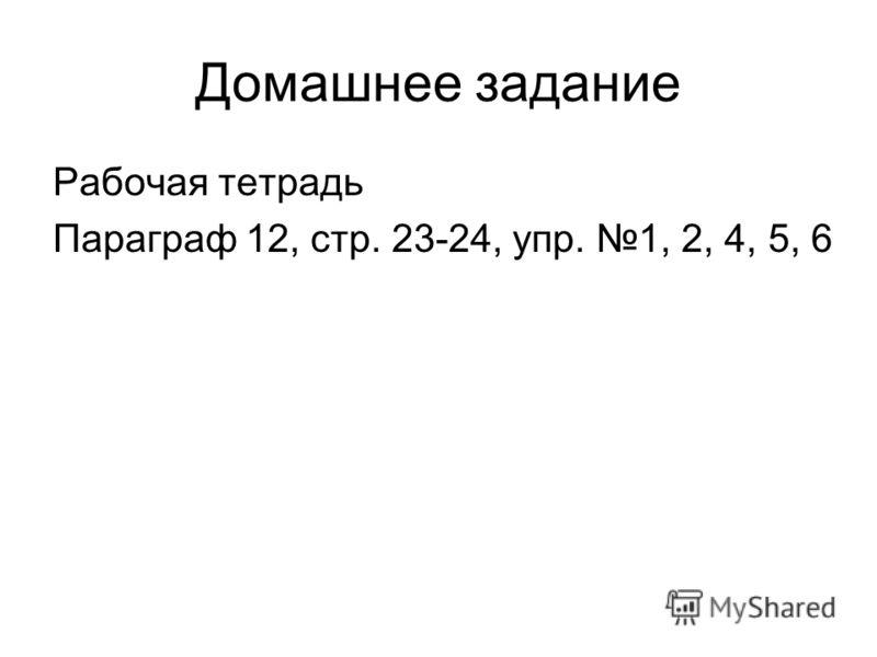 Домашнее задание Рабочая тетрадь Параграф 12, стр. 23-24, упр. 1, 2, 4, 5, 6