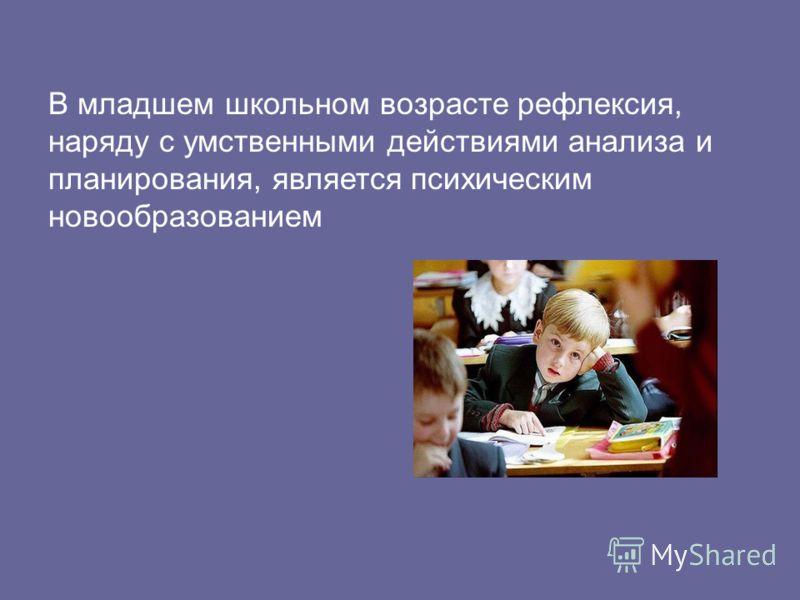 В младшем школьном возрасте рефлексия, наряду с умственными действиями анализа и планирования, является психическим новообразованием