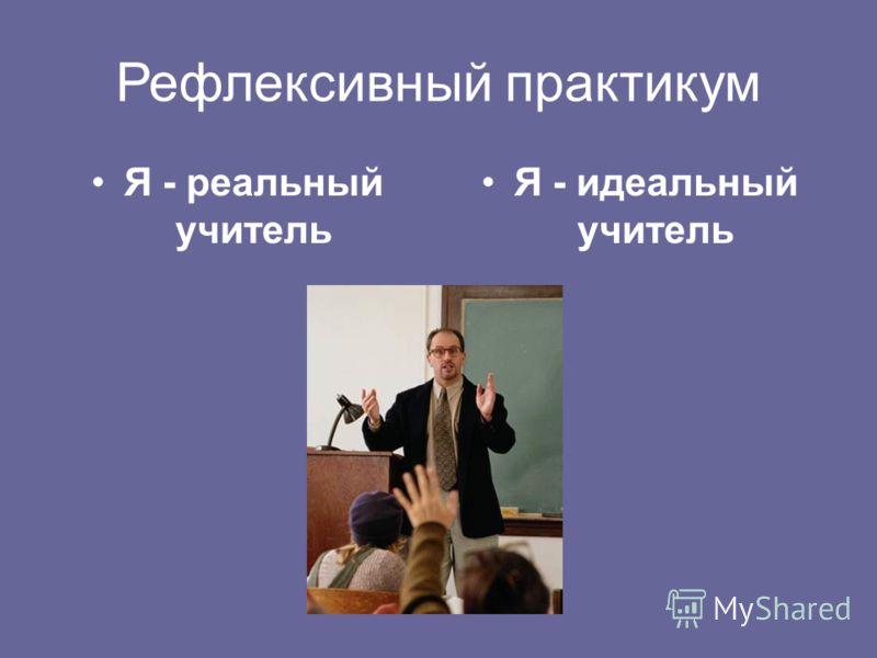 Рефлексивный практикум Я - реальный учитель Я - идеальный учитель