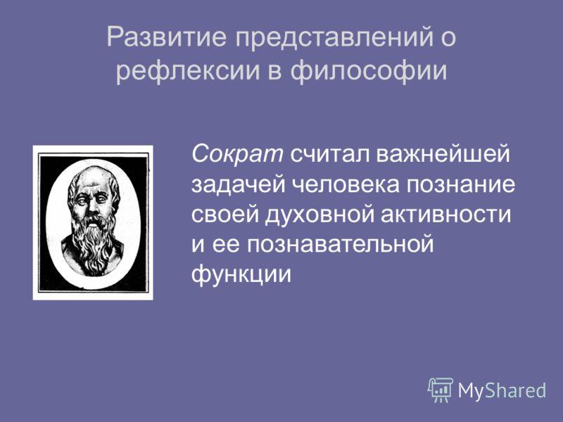 Развитие представлений о рефлексии в философии Сократ считал важнейшей задачей человека познание своей духовной активности и ее познавательной функции