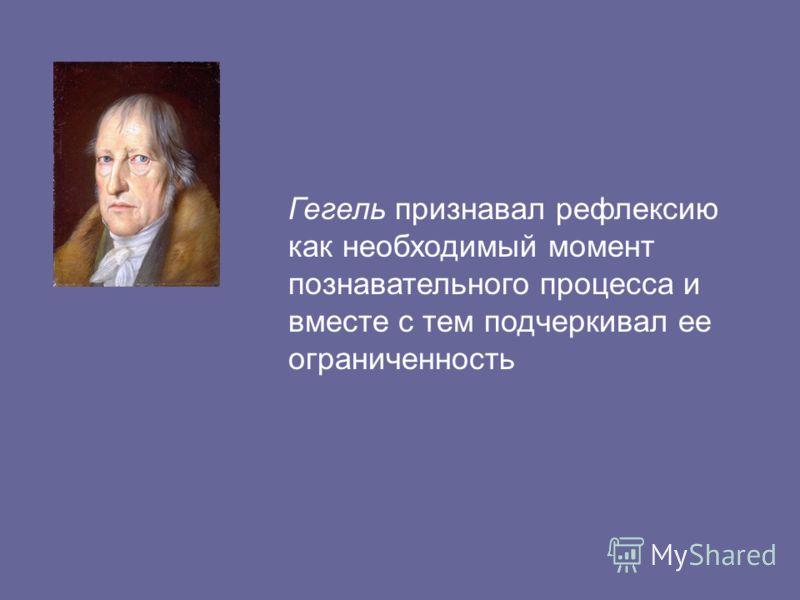 Гегель признавал рефлексию как необходимый момент познавательного процесса и вместе с тем подчеркивал ее ограниченность