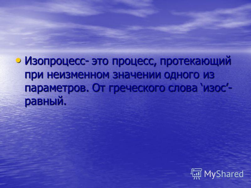 Изопроцесс- это процесс, протекающий при неизменном значении одного из параметров. От греческого слова изос- равный. Изопроцесс- это процесс, протекающий при неизменном значении одного из параметров. От греческого слова изос- равный.