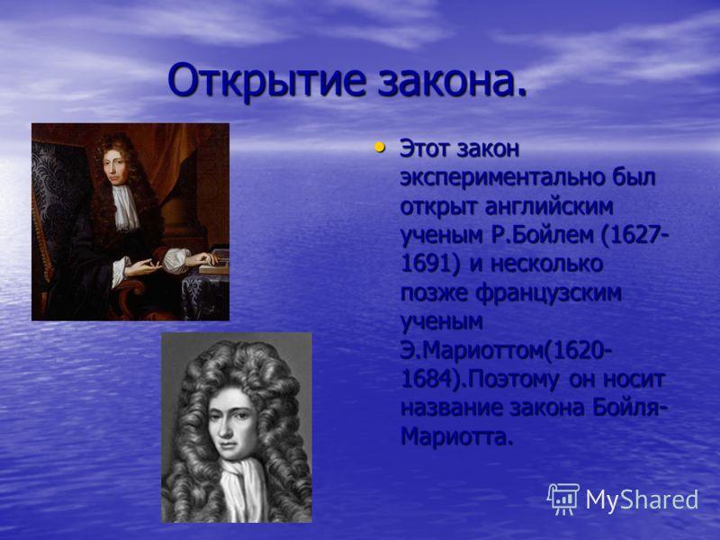 Открытие закона. Открытие закона. Этот закон экспериментально был открыт английским ученым Р.Бойлем (1627- 1691) и несколько позже французским ученым Э.Мариоттом(1620- 1684).Поэтому он носит название закона Бойля- Мариотта. Этот закон экспериментальн