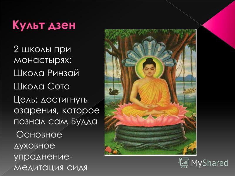 2 школы при монастырях: Школа Ринзай Школа Сото Цель: достигнуть озарения, которое познал сам Будда Основное духовное упраднение- медитация сидя