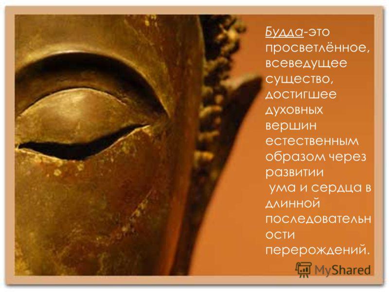 Будда-это просветлённое, всеведущее существо, достигшее духовных вершин естественным образом через развитии ума и сердца в длинной последовательн ости перерождений.