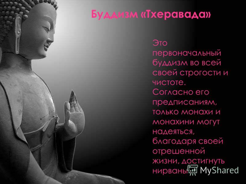 Буддизм «Тхеравада» Это первоначальный буддизм во всей своей строгости и чистоте. Согласно его предписаниям, только монахи и монахини могут надеяться, благодаря своей отрешенной жизни, достигнуть нирваны