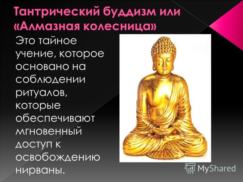 Это тайное учение, которое основано на соблюдении ритуалов, которые обеспечивают мгновенный доступ к освобождению нирваны.