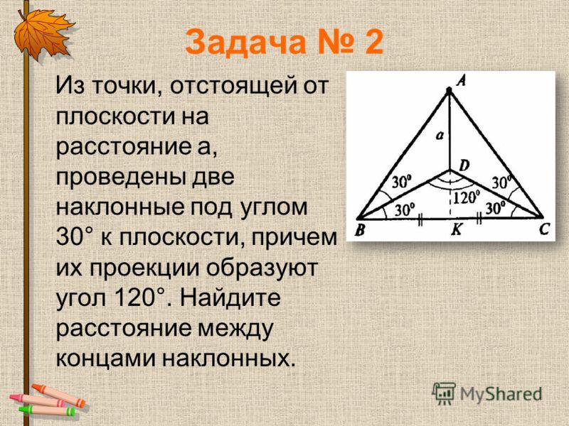 Задача 2 Из точки, отстоящей от плоскости на расстояние а, проведены две наклонные под углом 30° к плоскости, причем их проекции образуют угол 120°. Найдите расстояние между концами наклонных.