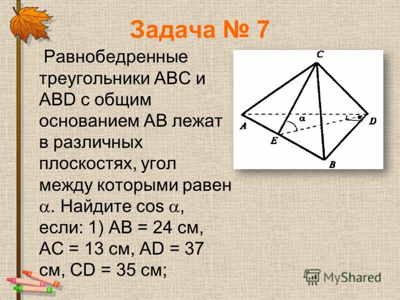 Задача 7 Равнобедренные треугольники АВС и ABD с общим основанием АВ лежат в различных плоскостях, угол между которыми равен. Найдите cos, если: 1) АВ = 24 см, АС = 13 см, AD = 37 см, CD = 35 см;