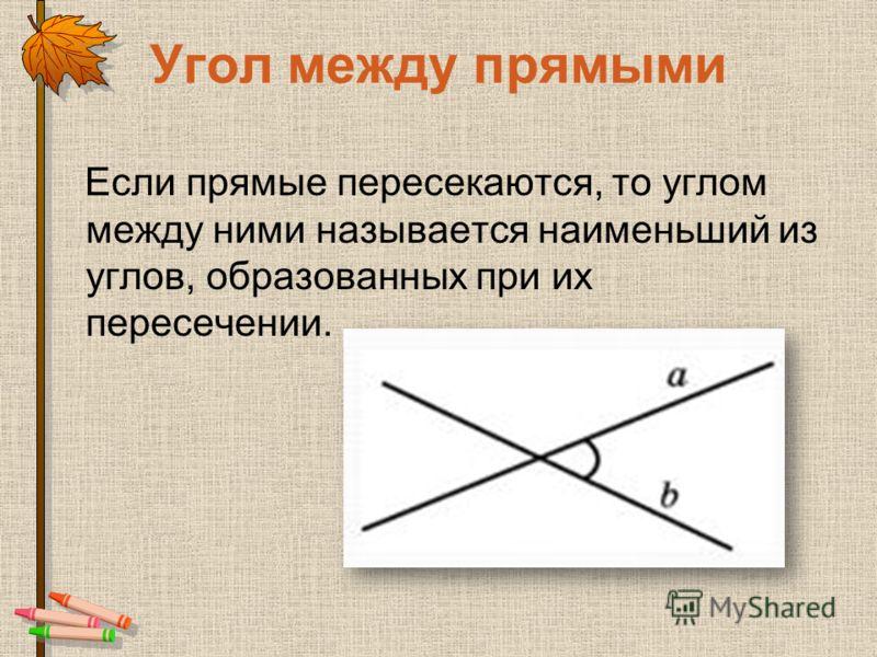 Угол между прямыми Если прямые пересекаются, то углом между ними называется наименьший из углов, образованных при их пересечении.