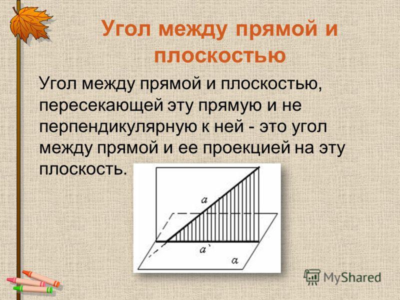 Угол между прямой и плоскостью Угол между прямой и плоскостью, пересекающей эту прямую и не перпендикулярную к ней - это угол между прямой и ее проекцией на эту плоскость.