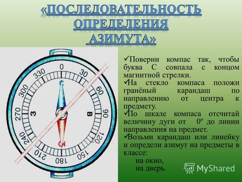 Поверни компас так, чтобы буква С совпала с концом магнитной стрелки. На стекло компаса положи гранёный карандаш по направлению от центра к предмету. По шкале компаса отсчитай величину дуги от 0º до линии направления на предмет. Возьми карандаш или л