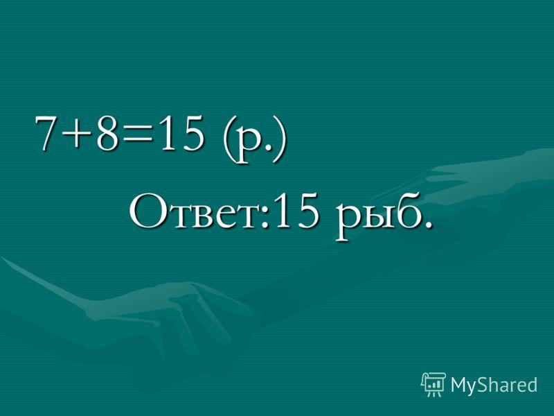 7+8=15 (р.) Ответ:15 рыб. Ответ:15 рыб.
