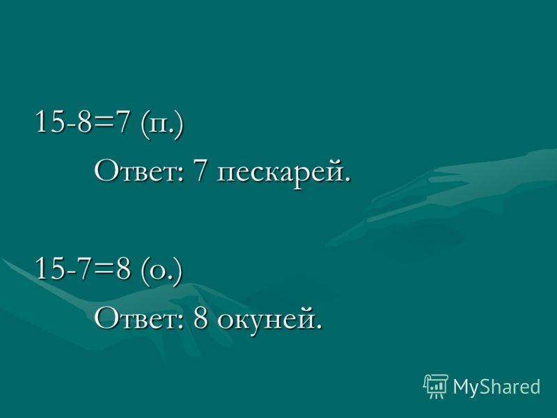 15-8=7 (п.) Ответ: 7 пескарей. Ответ: 7 пескарей. 15-7=8 (о.) Ответ: 8 окуней. Ответ: 8 окуней.