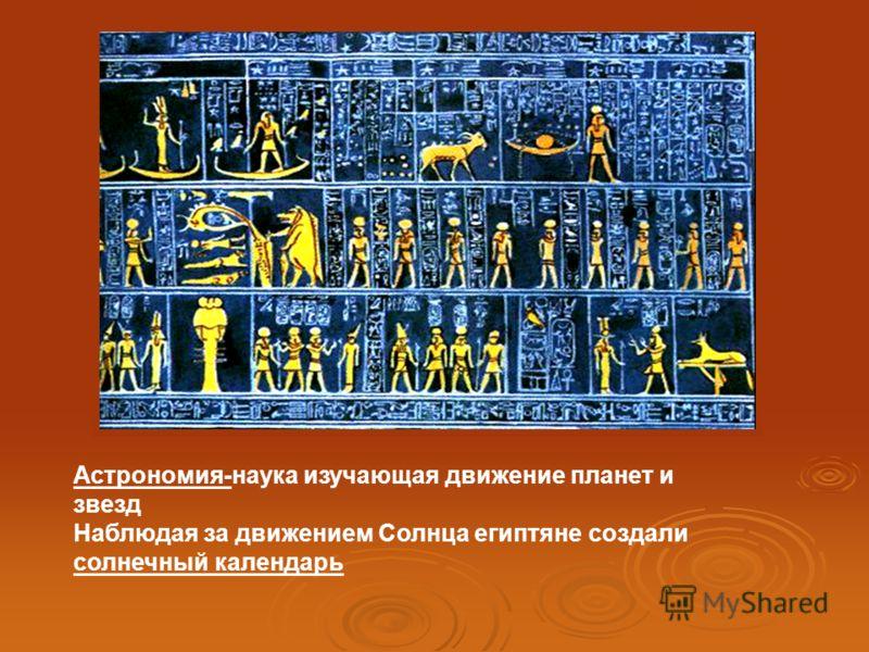 Астрономия-наука изучающая движение планет и звезд Наблюдая за движением Солнца египтяне создали солнечный календарь