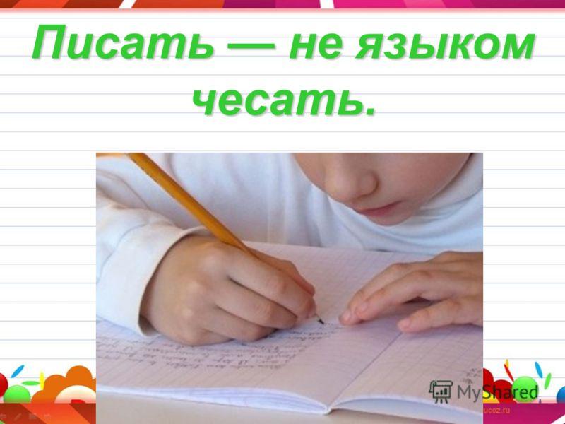 Писать не языком чесать.