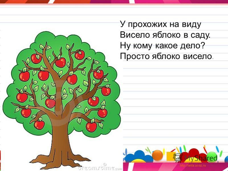 У прохожих на виду Висело яблоко в саду. Ну кому какое дело? Просто яблоко висело.