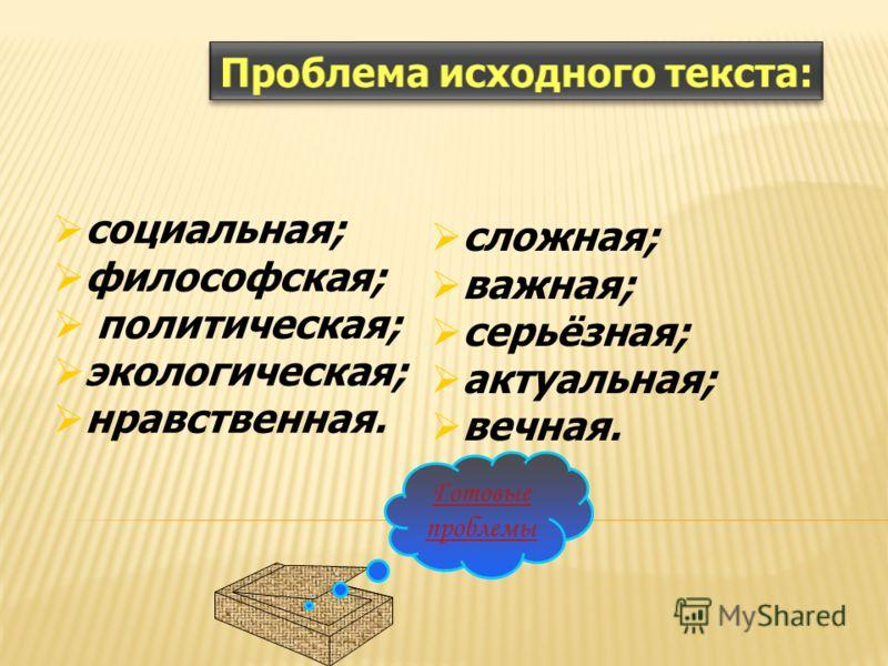 социальная; философская; политическая; экологическая; нравственная. сложная; важная; серьёзная; актуальная; вечная. Готовые проблемы