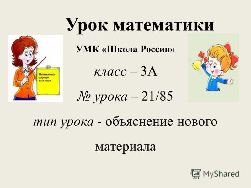 Урок математики УМК «Школа России» класс – 3А урока – 21/85 тип урока - объяснение нового материала