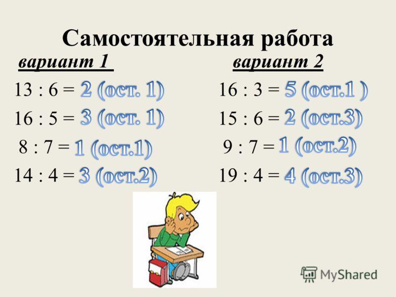 Самостоятельная работа вариант 1 вариант 2 13 : 6 = 16 : 3 = 16 : 5 = 15 : 6 = 8 : 7 = 9 : 7 = 14 : 4 = 19 : 4 =