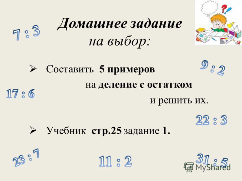 Домашнее задание на выбор: Составить 5 примеров на деление с остатком и решить их. Учебник стр.25 задание 1.