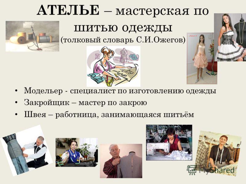 АТЕЛЬЕ – мастерская по шитью одежды (толковый словарь С.И.Ожегов) Модельер - специалист по изготовлению одежды Закройщик – мастер по закрою Швея – работница, занимающаяся шитьём