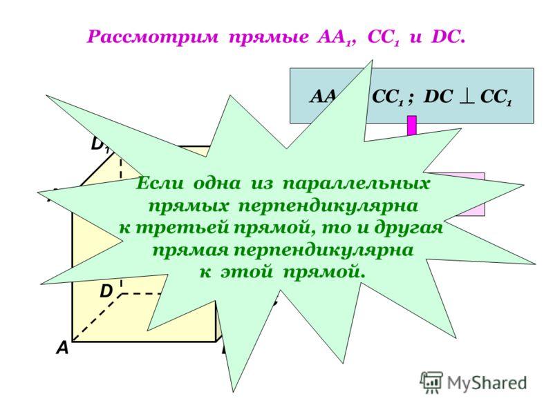Рассмотрим прямые АА 1, СС 1 и DC. D1D1 В А1А1 А D С1С1 С В1В1 АА1 СС 1 ; DC СС 1 АА 1 DC Если одна из параллельных прямых перпендикулярна к третьей прямой, то и другая прямая перпендикулярна к этой прямой.