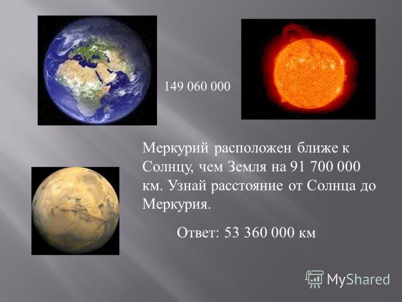 149 060 000 Меркурий расположен ближе к Солнцу, чем Земля на 91 700 000 км. Узнай расстояние от Солнца до Меркурия. Ответ: 53 360 000 км