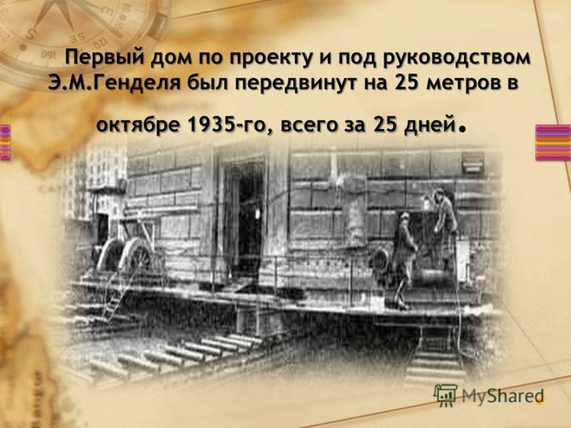 Первый дом по проекту и под руководством Э.М.Генделя был передвинут на 25 метров в октябре 1935-го, всего за 25 дней Первый дом по проекту и под руководством Э.М.Генделя был передвинут на 25 метров в октябре 1935-го, всего за 25 дней.