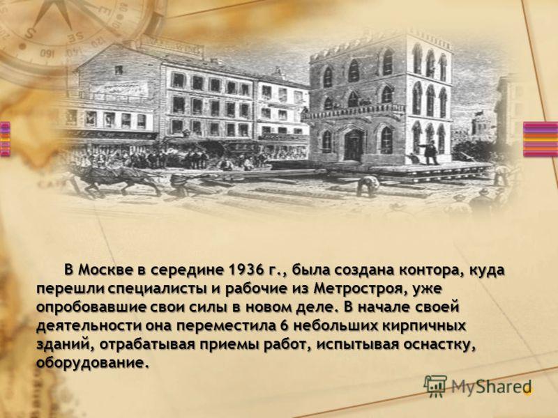 В Москве в середине 1936 г., была создана контора, куда перешли специалисты и рабочие из Метростроя, уже опробовавшие свои силы в новом деле. В начале своей деятельности она переместила 6 небольших кирпичных зданий, отрабатывая приемы работ, испытыва