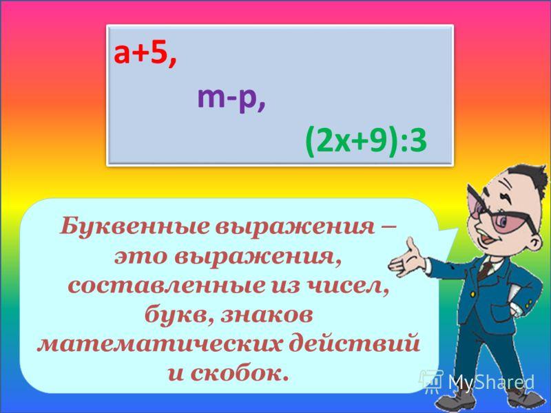 Буквенные выражения – это выражения, составленные из чисел, букв, знаков математических действий и скобок. a+5, m-p, (2x+9):3 a+5, m-p, (2x+9):3