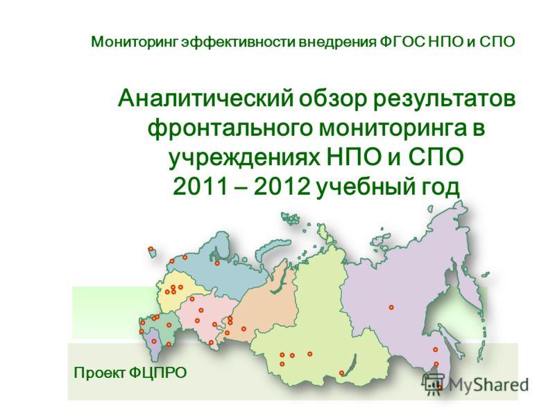 Проект ФЦПРО Аналитический обзор результатов фронтального мониторинга в учреждениях НПО и СПО 2011 – 2012 учебный год Мониторинг эффективности внедрения ФГОС НПО и СПО