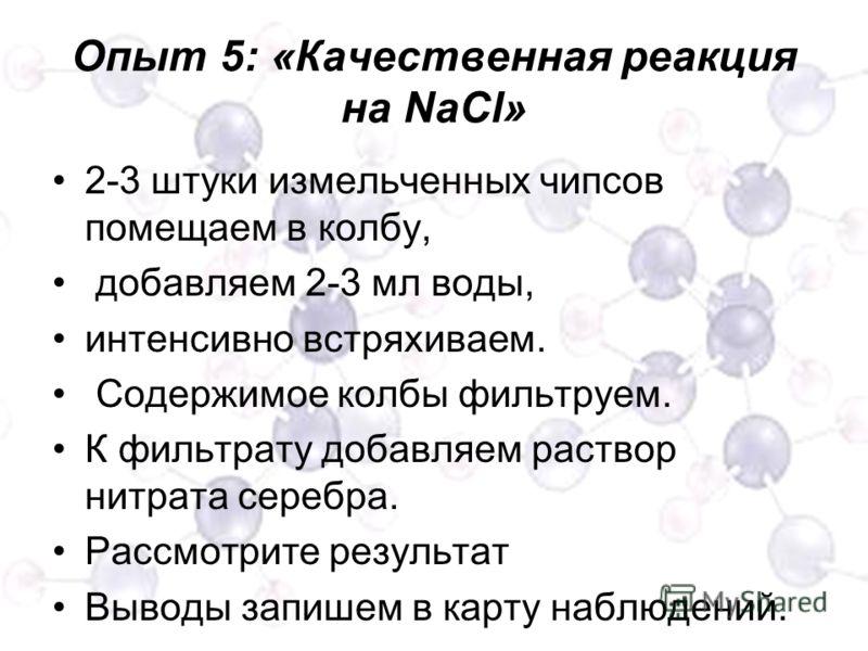 Опыт 5: «Качественная реакция на NaCl» 2-3 штуки измельченных чипсов помещаем в колбу, добавляем 2-3 мл воды, интенсивно встряхиваем. Содержимое колбы фильтруем. К фильтрату добавляем раствор нитрата серебра. Рассмотрите результат Выводы запишем в ка