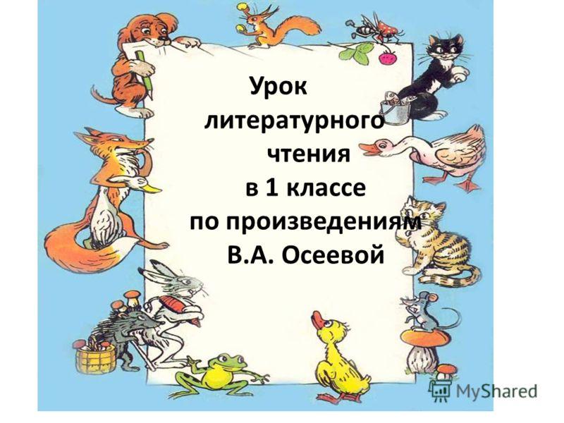 Урок литературного чтения в 1 классе по произведениям В.А. Осеевой