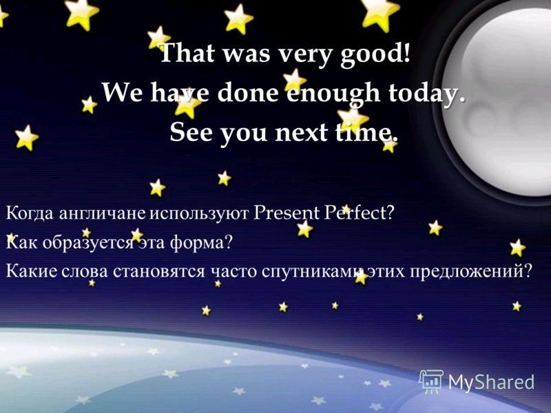 Когда англичане используют Present Perfect? Как образуется эта форма ? Какие слова становятся часто спутниками этих предложений ? That was very good! We have done enough today. See you next time.