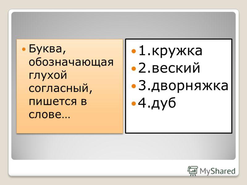 Буква, обозначающая глухой согласный, пишется в слове… 1.кружка 2.веский 3.дворняжка 4.дуб